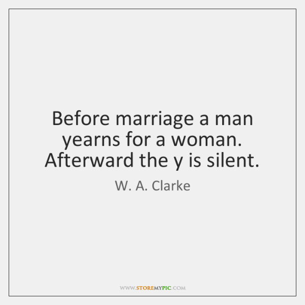 Before marriage a man yearns for a woman. Afterward the y is ...