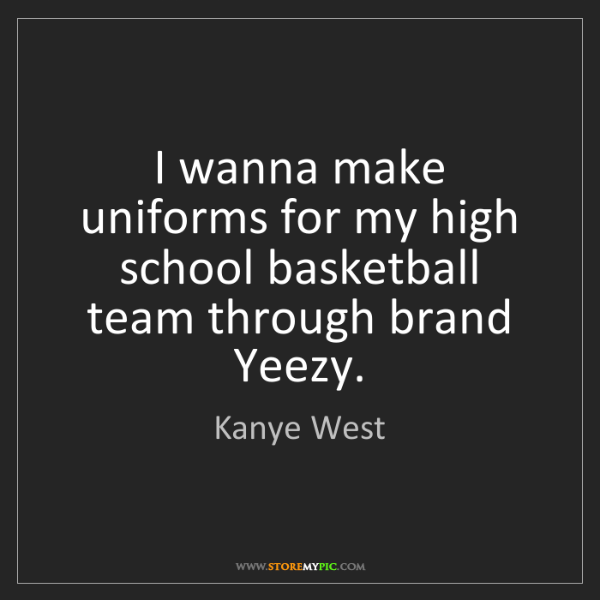 Kanye West: I wanna make uniforms for my high school basketball team...