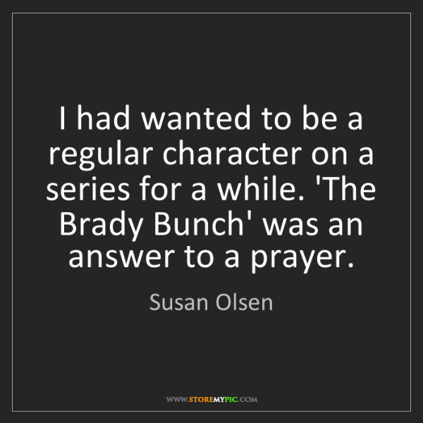 Susan Olsen: I had wanted to be a regular character on a series for...