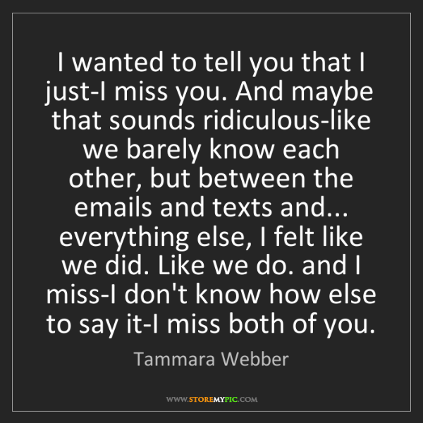 Tammara Webber: I wanted to tell you that I just-I miss you. And maybe...