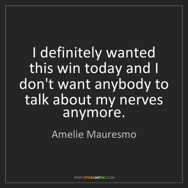 Amelie Mauresmo: I definitely wanted this win today and I don't want anybody...