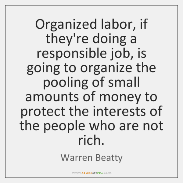 Organized labor, if they're doing a responsible job, is going to organize ...