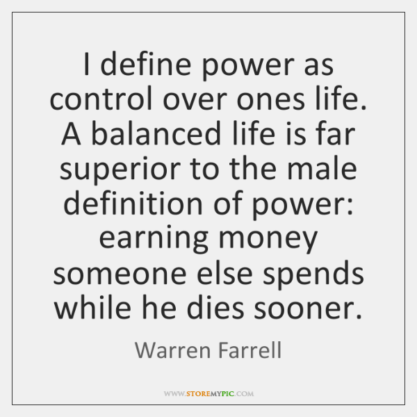 I define power as control over ones life. A balanced life is ...