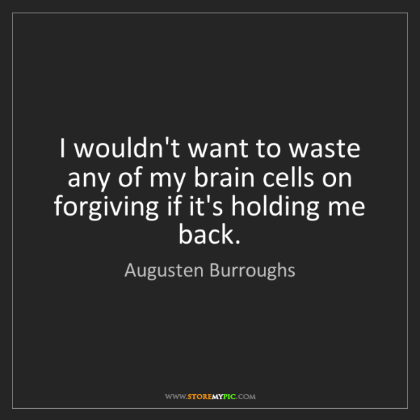 Augusten Burroughs: I wouldn't want to waste any of my brain cells on forgiving...