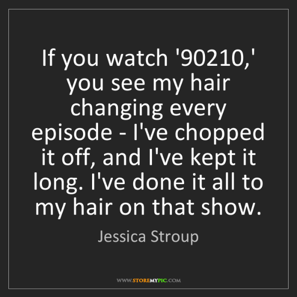 Jessica Stroup: If you watch '90210,' you see my hair changing every...