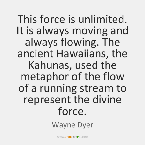 This force is unlimited. It is always moving and always flowing. The ...