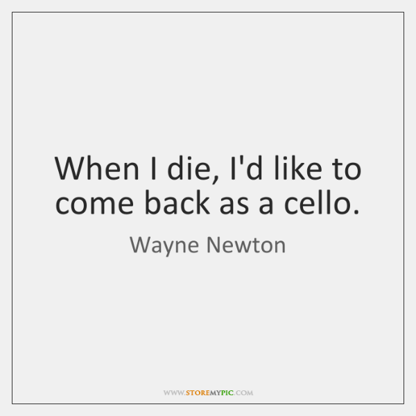 When I die, I'd like to come back as a cello.