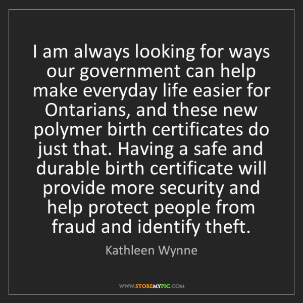 Kathleen Wynne: I am always looking for ways our government can help...