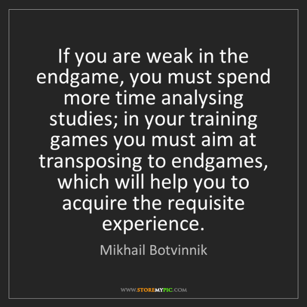 Mikhail Botvinnik: If you are weak in the endgame, you must spend more time...