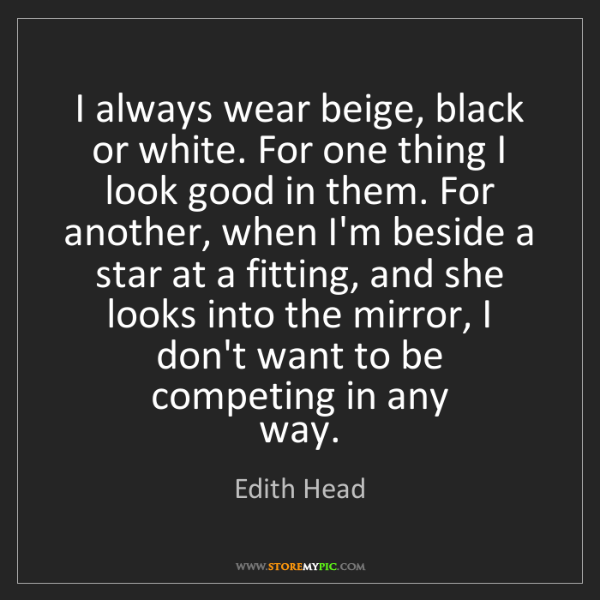 Edith Head: I always wear beige, black or white. For one thing I...