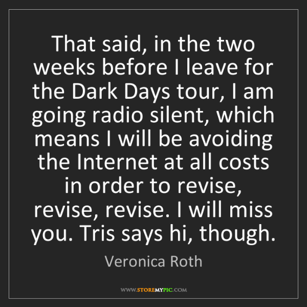 Veronica Roth: That said, in the two weeks before I leave for the Dark...