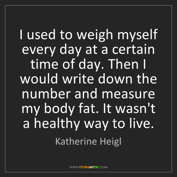 Katherine Heigl: I used to weigh myself every day at a certain time of...