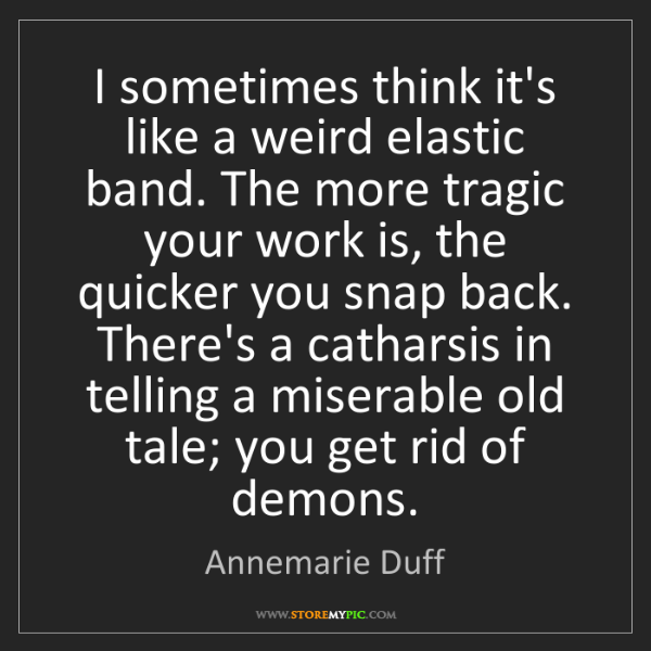 Annemarie Duff: I sometimes think it's like a weird elastic band. The...