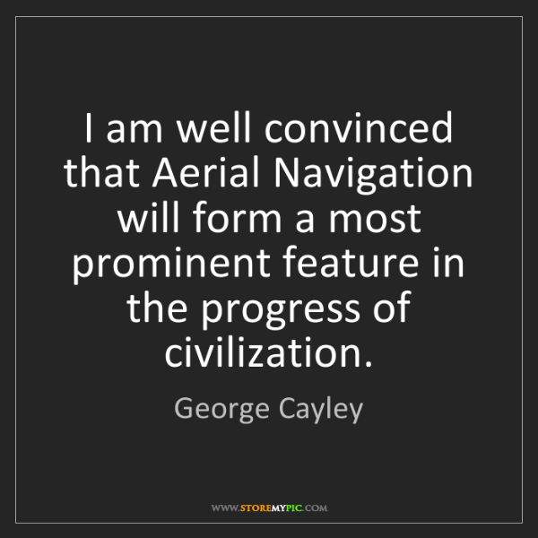 George Cayley: I am well convinced that Aerial Navigation will form...
