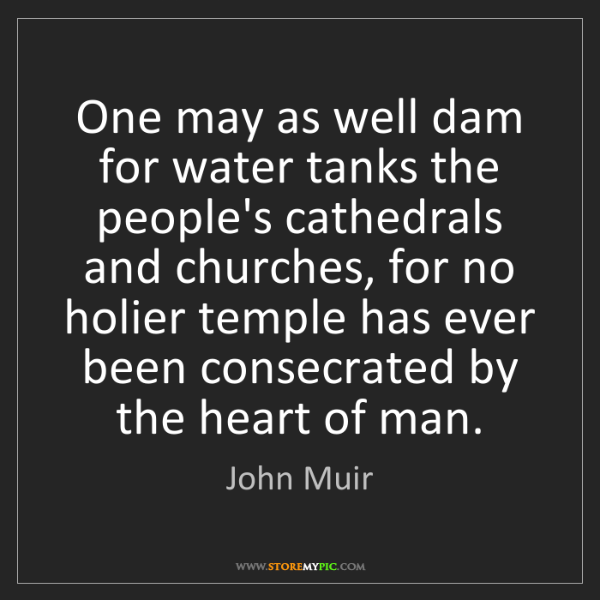 John Muir: One may as well dam for water tanks the people's cathedrals...