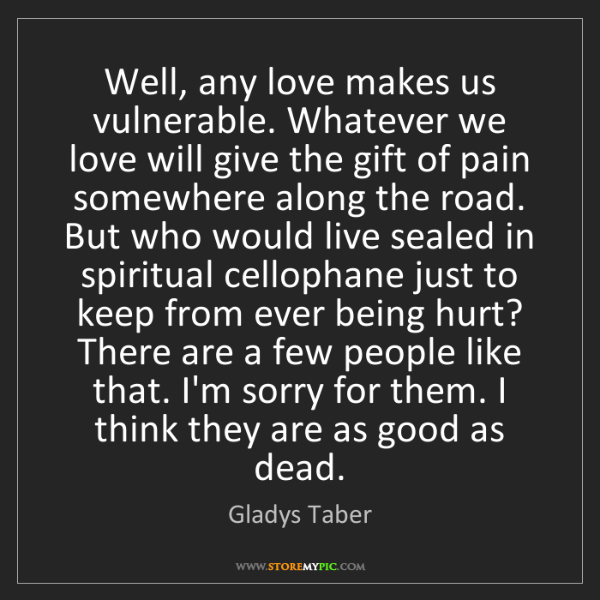 Gladys Taber: Well, any love makes us vulnerable. Whatever we love...