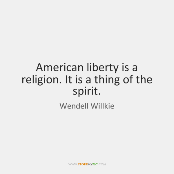 American liberty is a religion. It is a thing of the spirit.