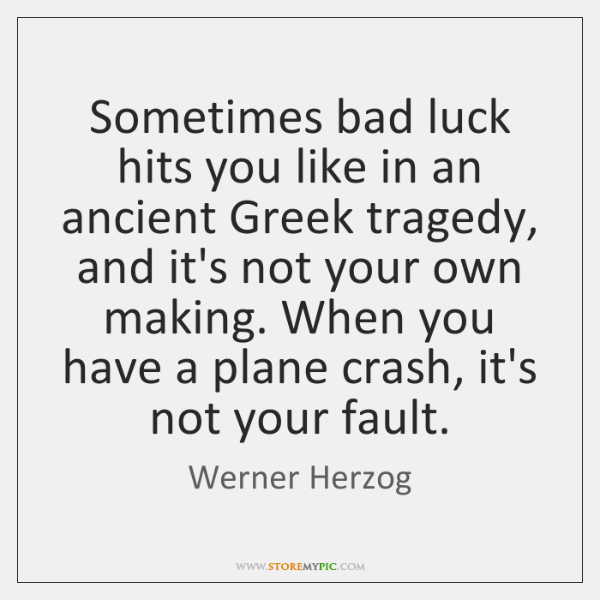 Sometimes bad luck hits you like in an ancient Greek tragedy, and ...