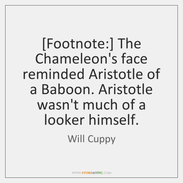 [Footnote:] The Chameleon's face reminded Aristotle of a Baboon. Aristotle wasn't much ...