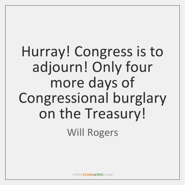 Hurray! Congress is to adjourn! Only four more days of Congressional burglary ...