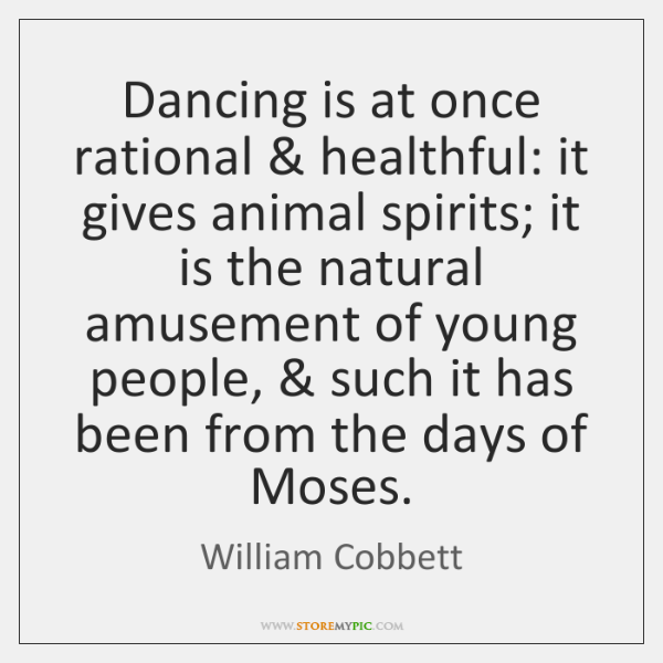 Dancing is at once rational & healthful: it gives animal spirits; it is ...