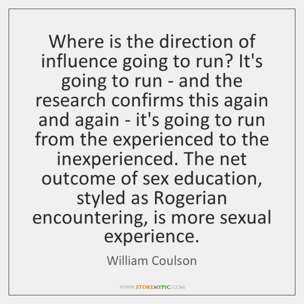 Where is the direction of influence going to run? It's going to ...