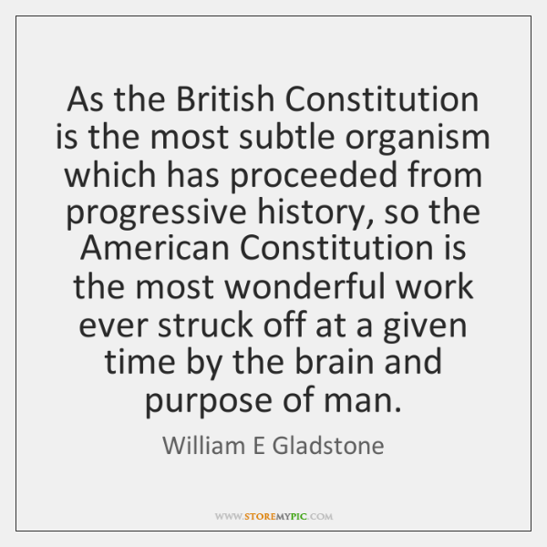 As the British Constitution is the most subtle organism which has proceeded ...