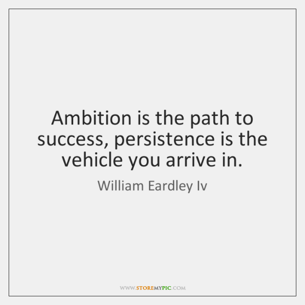 Ambition is the path to success, persistence is the vehicle you arrive ...