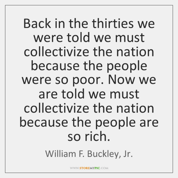 Back in the thirties we were told we must collectivize the nation ...
