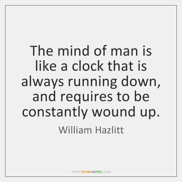 The mind of man is like a clock that is always running ...