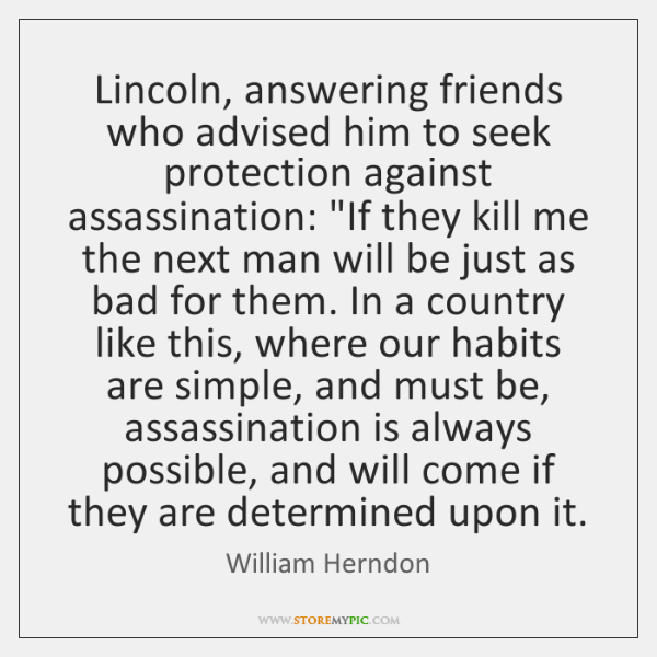 Lincoln, answering friends who advised him to seek protection against assassination: