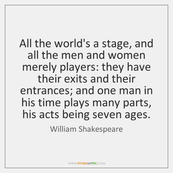 all the world a stage and men and women merely players William shakespeare — 'all the world's a stage, and all the men and women merely players they have their exits and their entrances and one man in hi.