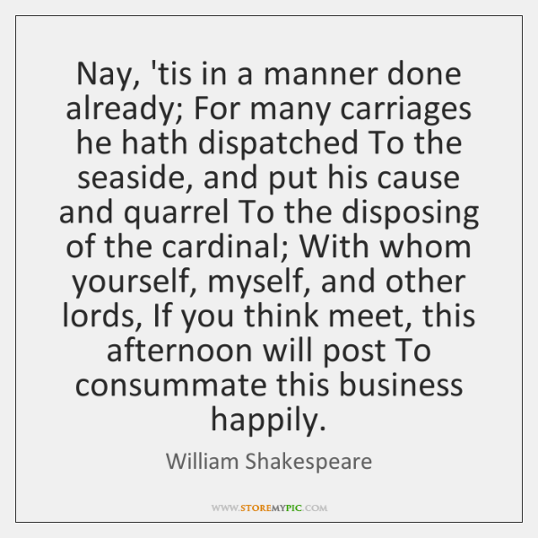 Nay, 'tis in a manner done already; For many carriages he hath ...