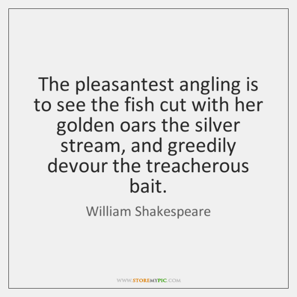 The pleasantest angling is to see the fish cut with her golden ...