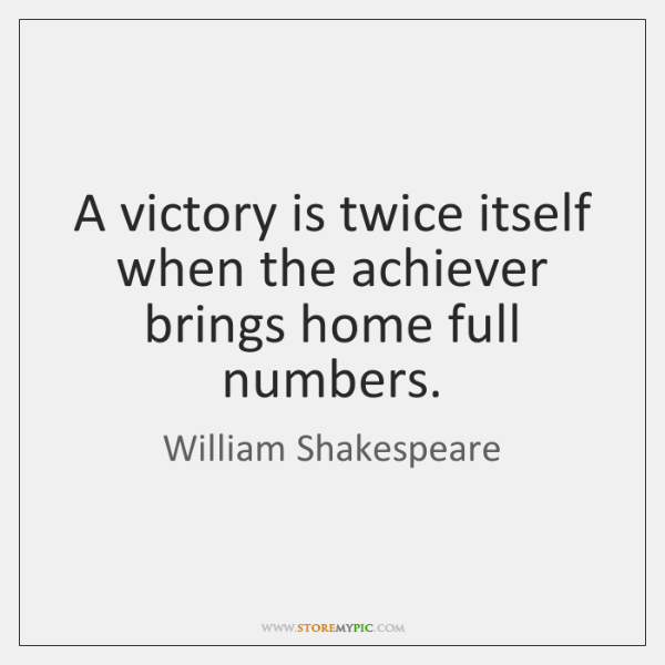 A victory is twice itself when the achiever brings home full numbers.