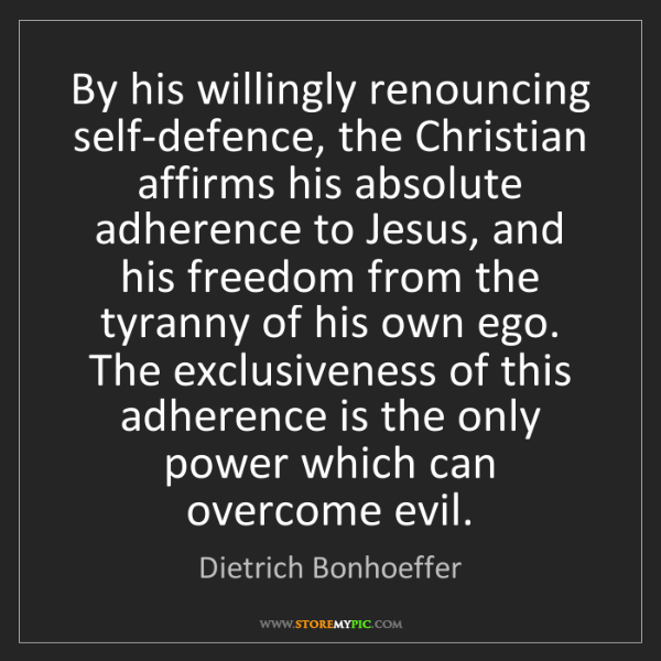 Dietrich Bonhoeffer: By his willingly renouncing self-defence, the Christian...