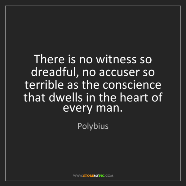 Polybius: There is no witness so dreadful, no accuser so terrible...