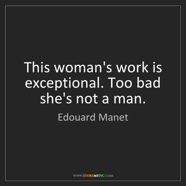 Edouard Manet: This woman's work is exceptional. Too bad she's not a...
