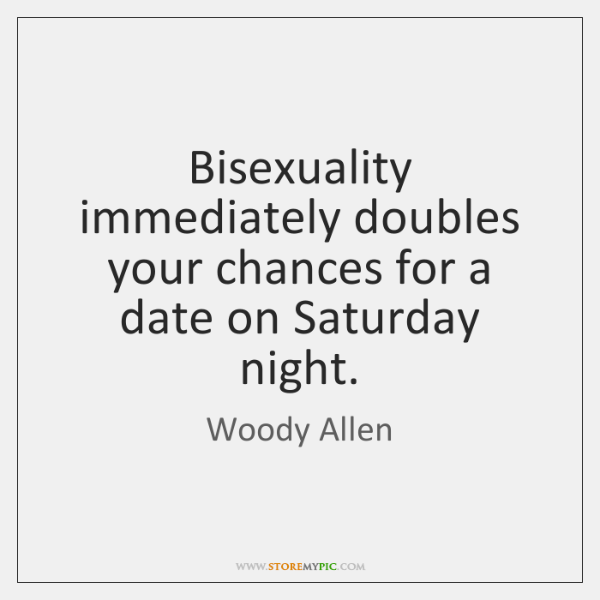 Bisexuality immediately doubles your chances for a date on Saturday night.