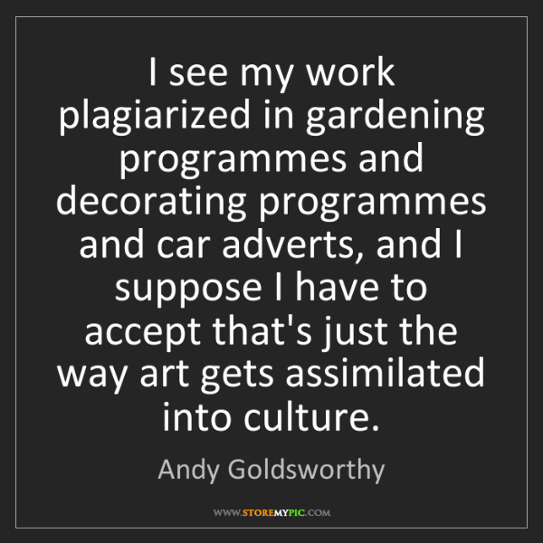 Andy Goldsworthy: I see my work plagiarized in gardening programmes and...