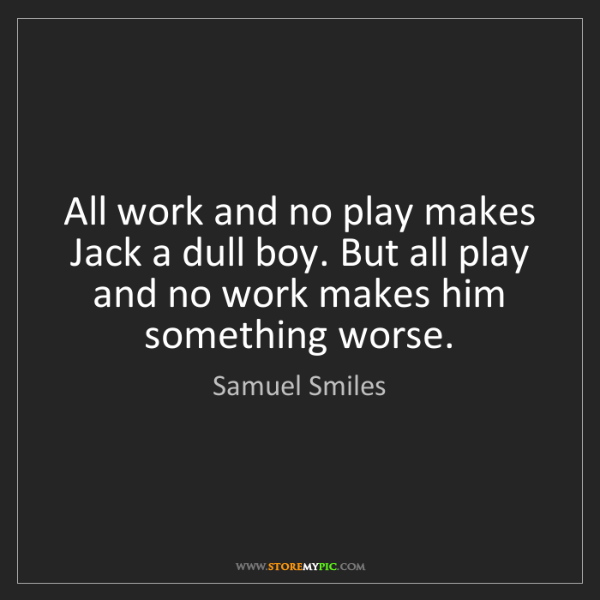 Samuel Smiles: All work and no play makes Jack a dull boy. But all play...