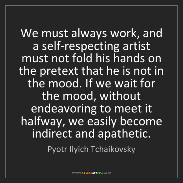 Pyotr Ilyich Tchaikovsky: We must always work, and a self-respecting artist must...