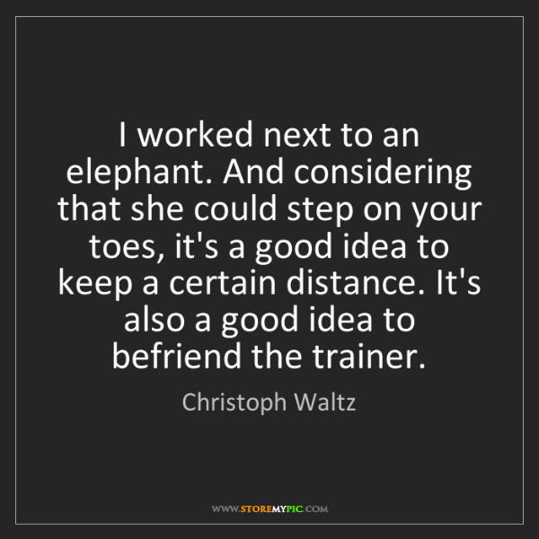 Christoph Waltz: I worked next to an elephant. And considering that she...