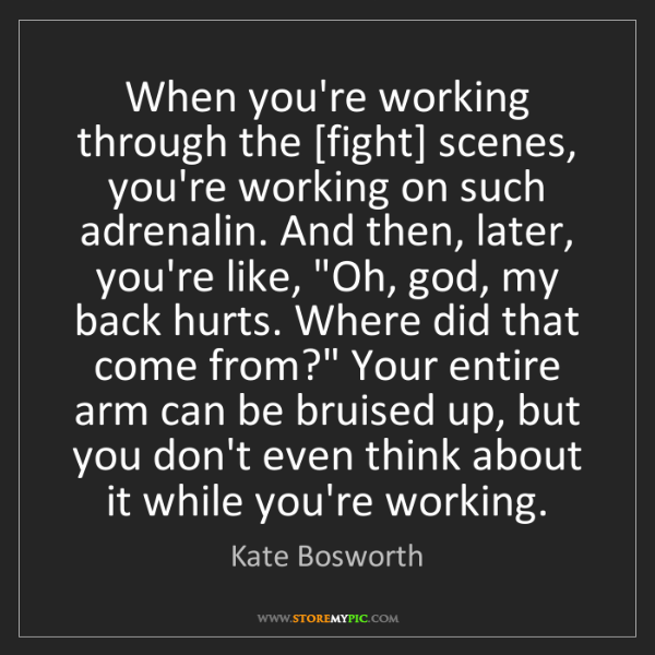 Kate Bosworth: When you're working through the [fight] scenes, you're...