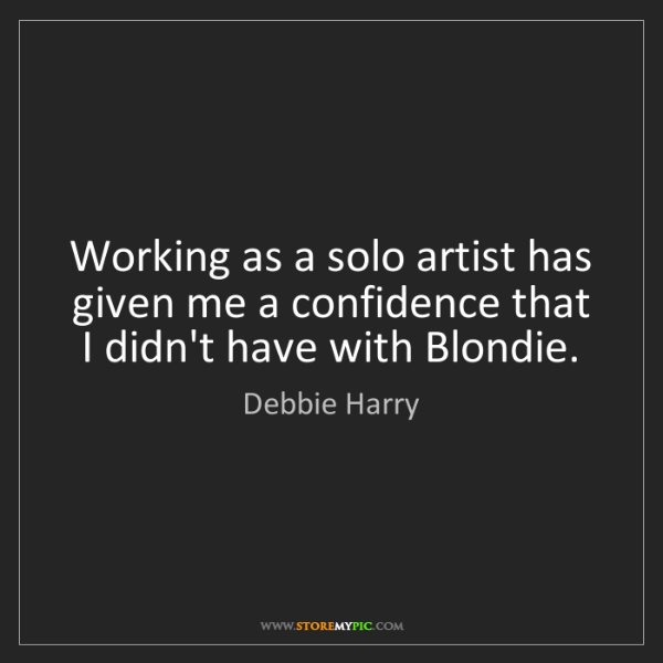 Debbie Harry: Working as a solo artist has given me a confidence that...