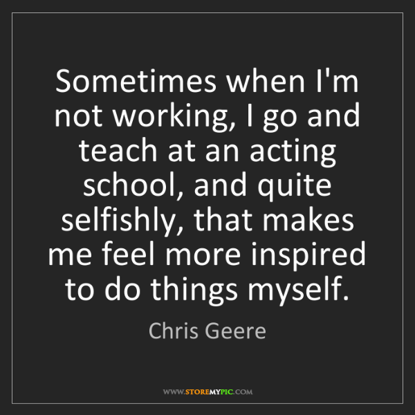Chris Geere: Sometimes when I'm not working, I go and teach at an...