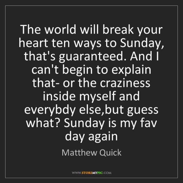 Matthew Quick: The world will break your heart ten ways to Sunday, that's...
