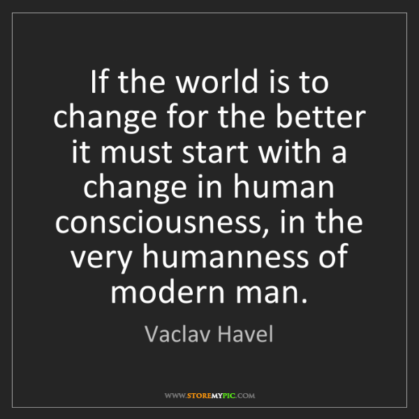 Vaclav Havel: If the world is to change for the better it must start...