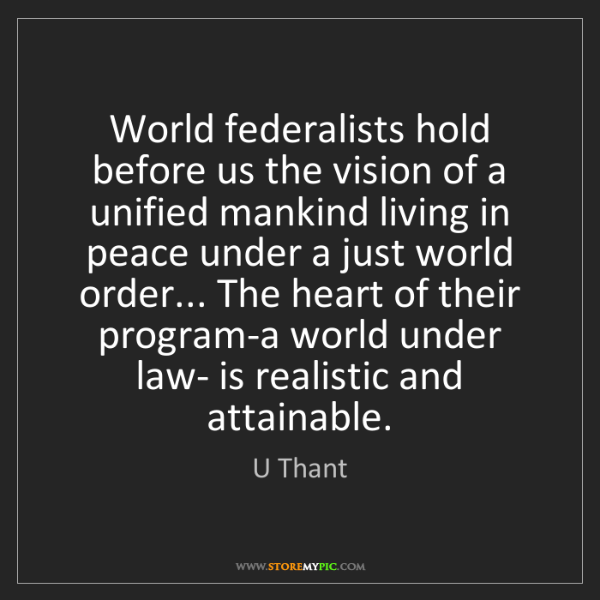 U Thant: World federalists hold before us the vision of a unified...