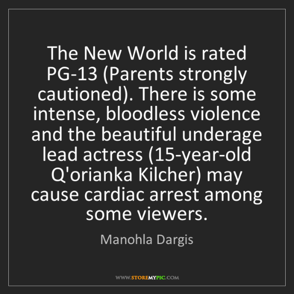 Manohla Dargis: The New World is rated PG-13 (Parents strongly cautioned)....
